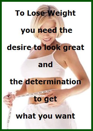 In order to succeed in weight loss you need the desire and determination to lose weight.